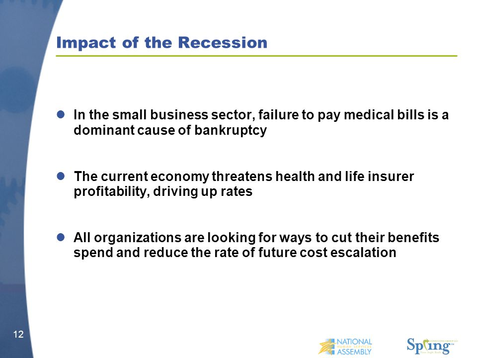 Impact of the Recession In the small business sector, failure to pay medical bills is a dominant cause of bankruptcy The current economy threatens health and life insurer profitability, driving up rates All organizations are looking for ways to cut their benefits spend and reduce the rate of future cost escalation 12