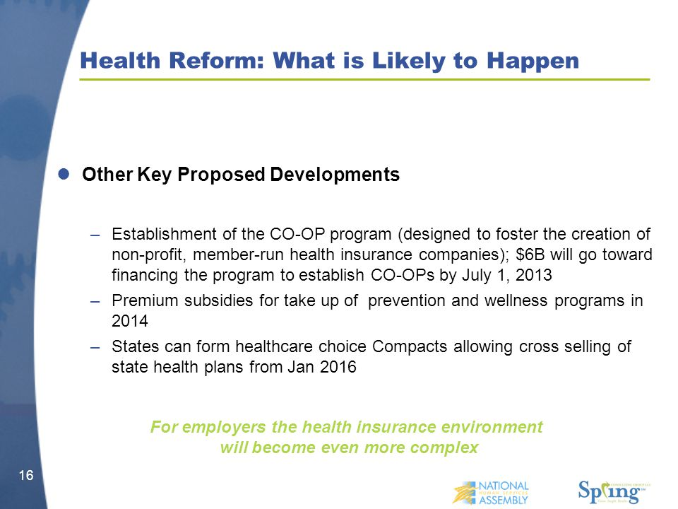 Health Reform: What is Likely to Happen Other Key Proposed Developments –Establishment of the CO-OP program (designed to foster the creation of non-profit, member-run health insurance companies); $6B will go toward financing the program to establish CO-OPs by July 1, 2013 –Premium subsidies for take up of prevention and wellness programs in 2014 –States can form healthcare choice Compacts allowing cross selling of state health plans from Jan 2016 16 For employers the health insurance environment will become even more complex