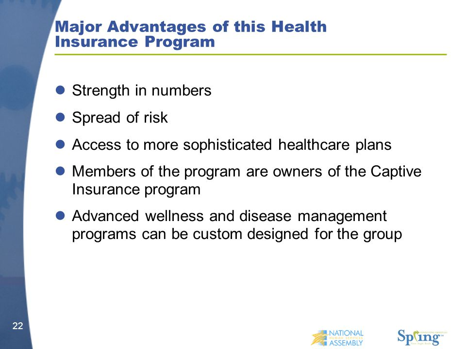 Major Advantages of this Health Insurance Program Strength in numbers Spread of risk Access to more sophisticated healthcare plans Members of the program are owners of the Captive Insurance program Advanced wellness and disease management programs can be custom designed for the group 22