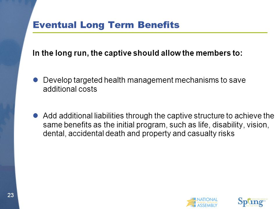 Eventual Long Term Benefits In the long run, the captive should allow the members to: Develop targeted health management mechanisms to save additional costs Add additional liabilities through the captive structure to achieve the same benefits as the initial program, such as life, disability, vision, dental, accidental death and property and casualty risks 23