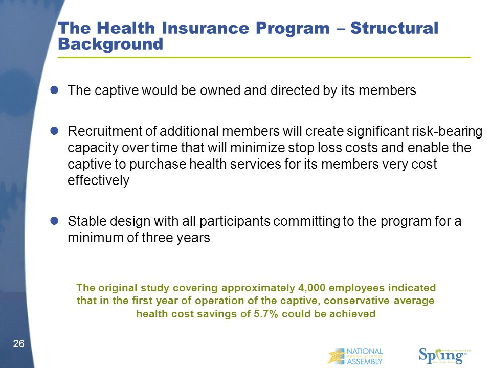 26 The Health Insurance Program – Structural Background The captive would be owned and directed by its members Recruitment of additional members will create significant risk-bearing capacity over time that will minimize stop loss costs and enable the captive to purchase health services for its members very cost effectively Stable design with all participants committing to the program for a minimum of three years The original study covering approximately 4,000 employees indicated that in the first year of operation of the captive, conservative average health cost savings of 5.7% could be achieved
