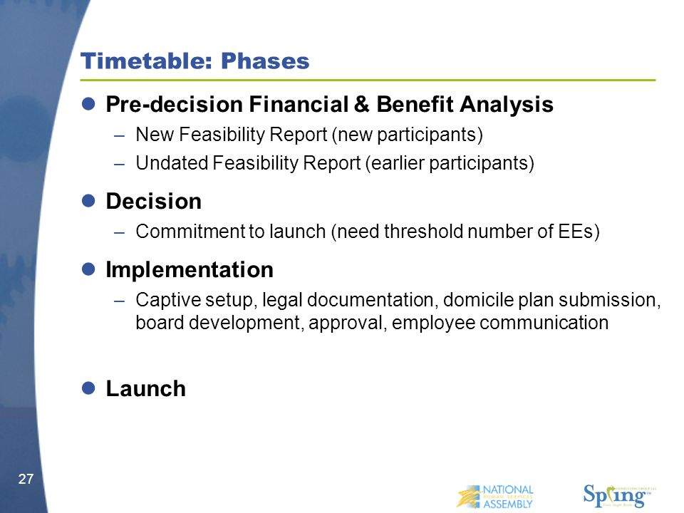 Timetable: Phases Pre-decision Financial & Benefit Analysis –New Feasibility Report (new participants) –Undated Feasibility Report (earlier participants) Decision –Commitment to launch (need threshold number of EEs) Implementation –Captive setup, legal documentation, domicile plan submission, board development, approval, employee communication Launch 27