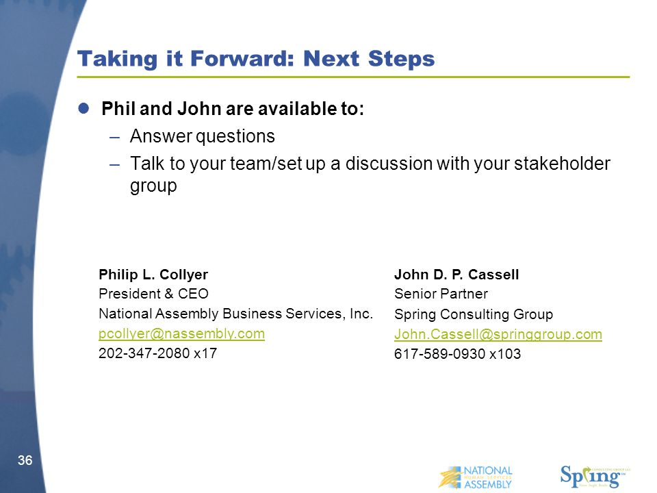 Phil and John are available to: –Answer questions –Talk to your team/set up a discussion with your stakeholder group Taking it Forward: Next Steps 36 Philip L.
