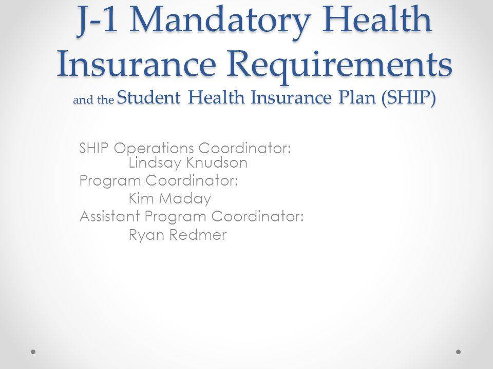 SHIP Operations Coordinator: Lindsay Knudson Program Coordinator: Kim Maday Assistant Program Coordinator: Ryan Redmer J-1 Mandatory Health Insurance Requirements and the Student Health Insurance Plan (SHIP)