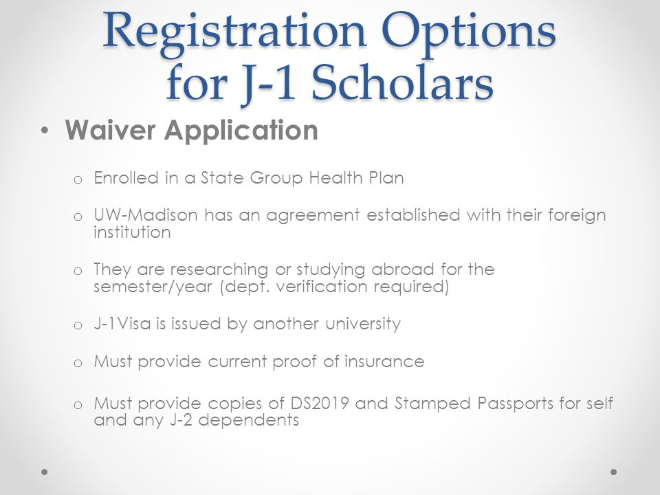 Registration Options for J-1 Scholars Waiver Application o Enrolled in a State Group Health Plan o UW-Madison has an agreement established with their
