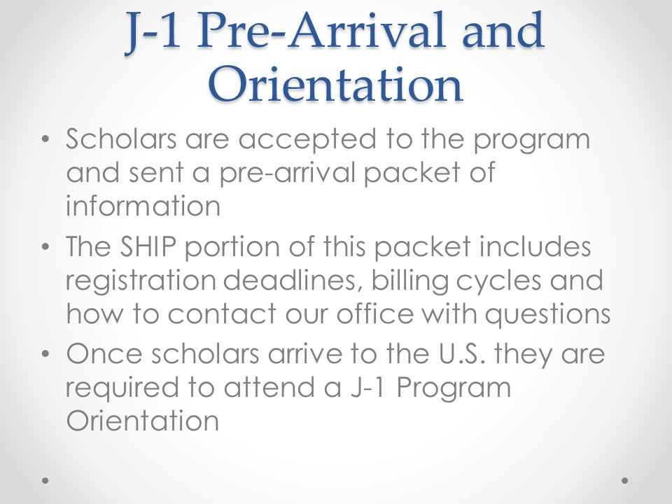 J-1 Pre-Arrival and Orientation Scholars are accepted to the program and sent a pre-arrival packet of information The SHIP portion of this packet includes registration deadlines, billing cycles and how to contact our office with questions Once scholars arrive to the U.S.