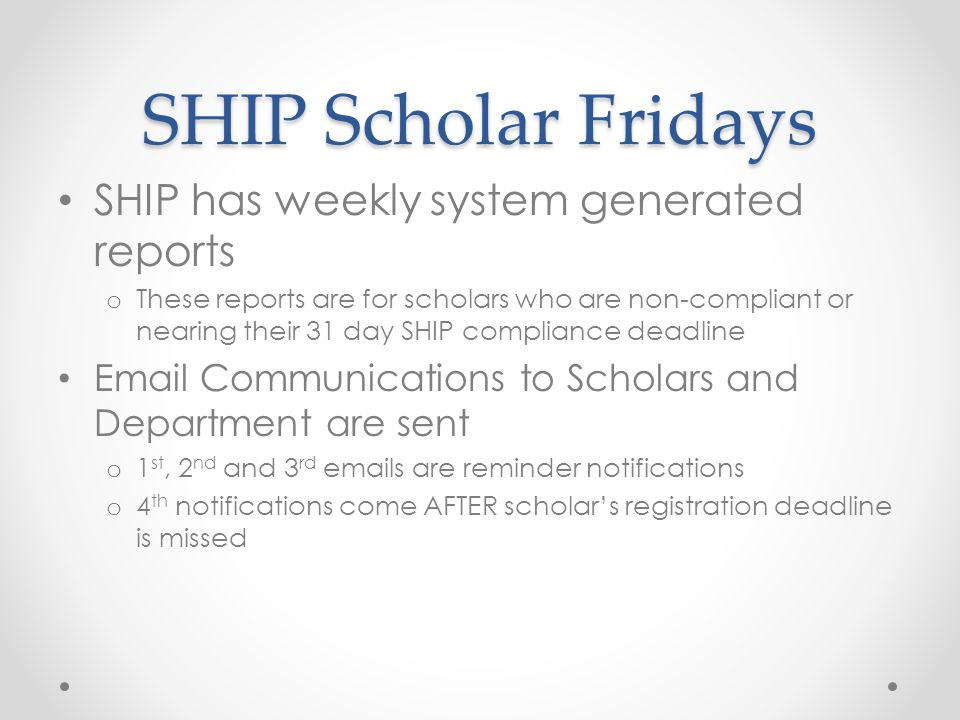 SHIP Scholar Fridays SHIP has weekly system generated reports o These reports are for scholars who are non-compliant or nearing their 31 day SHIP compliance deadline Email Communications to Scholars and Department are sent o 1 st, 2 nd and 3 rd emails are reminder notifications o 4 th notifications come AFTER scholars registration deadline is missed