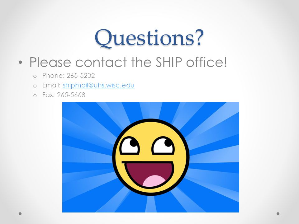 Questions? Please contact the SHIP office! o Phone: 265-5232 o Email: shipmail@uhs.wisc.edushipmail@uhs.wisc.edu o Fax: 265-5668