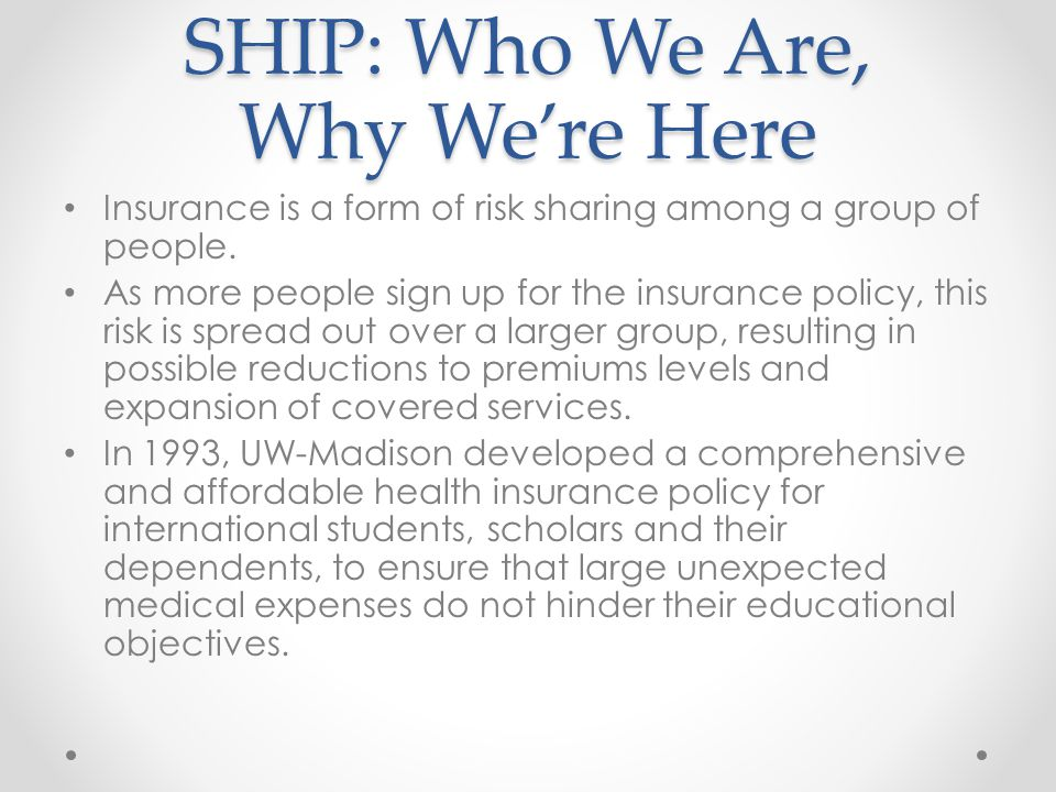 SHIP: Who We Are, Why Were Here Insurance is a form of risk sharing among a group of people. As more people sign up for the insurance policy, this ris