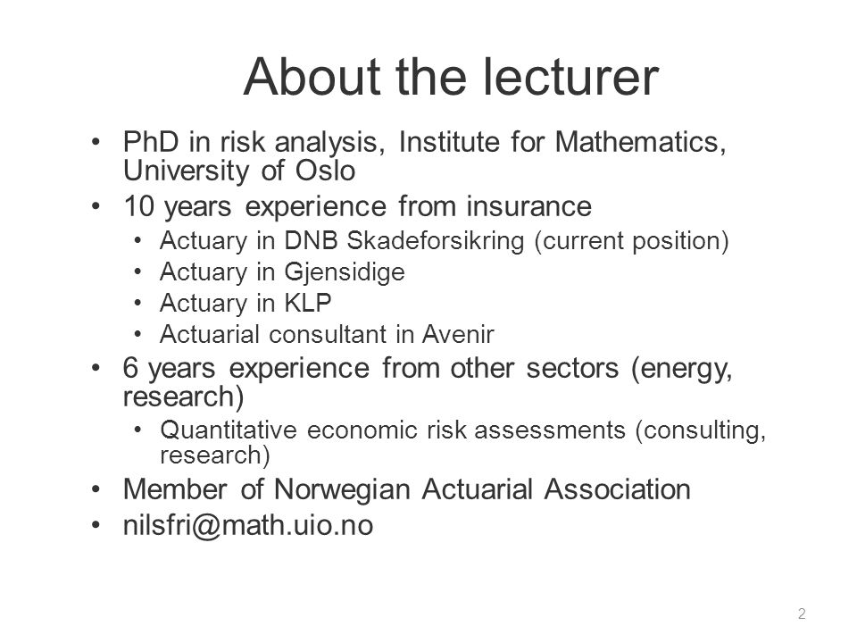 About the lecturer PhD in risk analysis, Institute for Mathematics, University of Oslo 10 years experience from insurance Actuary in DNB Skadeforsikri