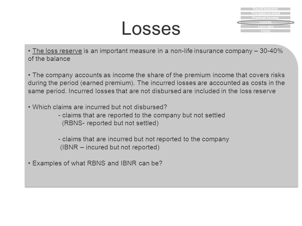 Losses The loss reserve is an important measure in a non-life insurance company – 30-40% of the balance The company accounts as income the share of the premium income that covers risks during the period (earned premium).