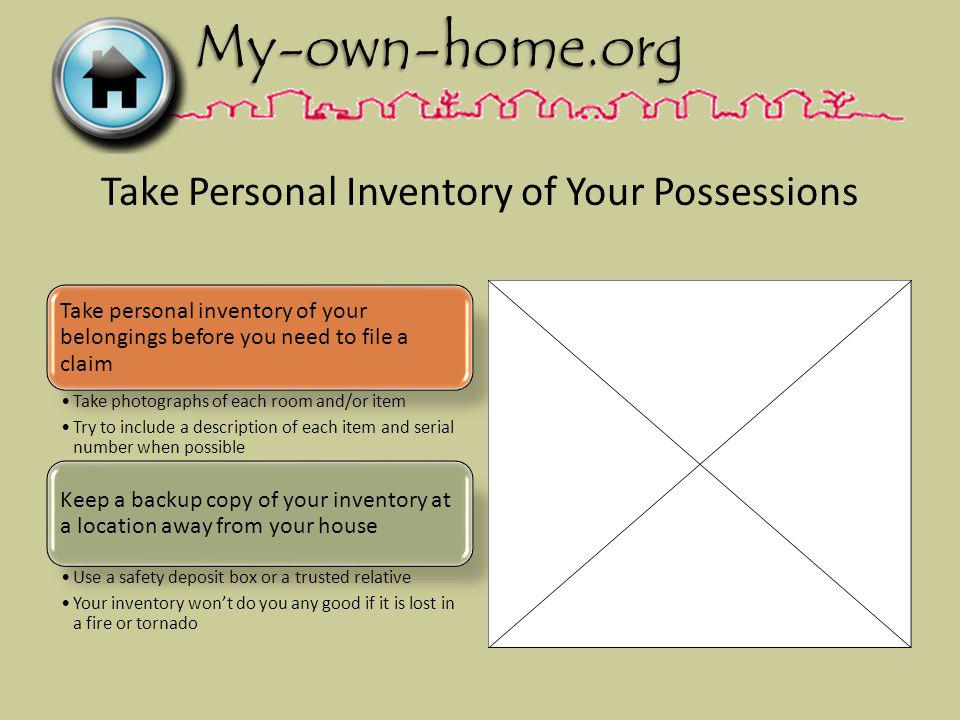 Take Personal Inventory of Your Possessions Take personal inventory of your belongings before you need to file a claim Take photographs of each room and/or item Try to include a description of each item and serial number when possible Keep a backup copy of your inventory at a location away from your house Use a safety deposit box or a trusted relative Your inventory wont do you any good if it is lost in a fire or tornado
