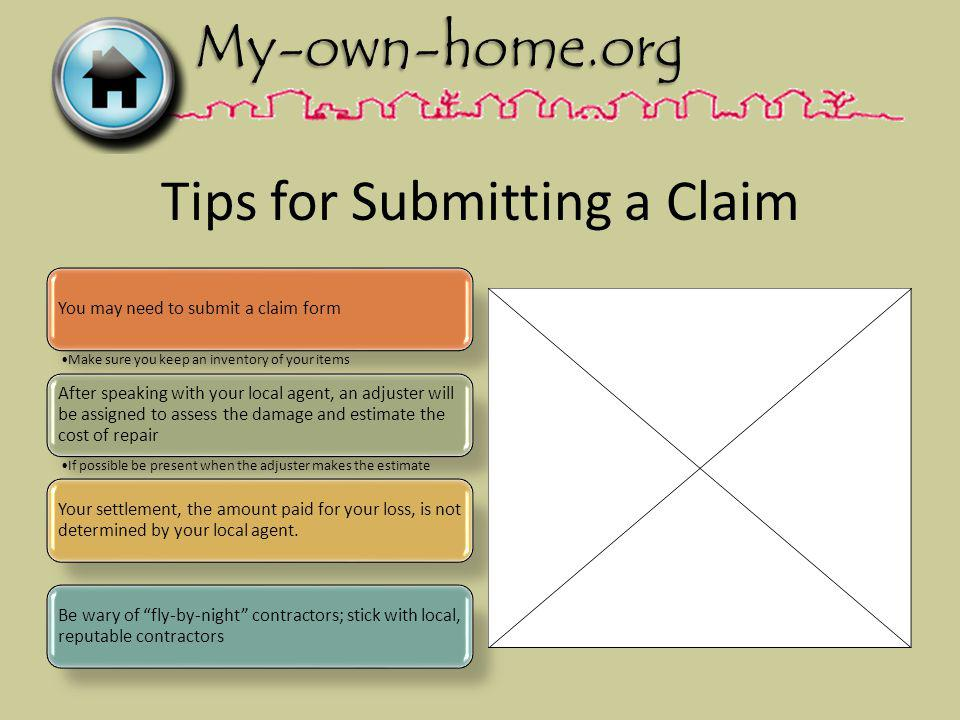 Tips for Submitting a Claim You may need to submit a claim form Make sure you keep an inventory of your items After speaking with your local agent, an