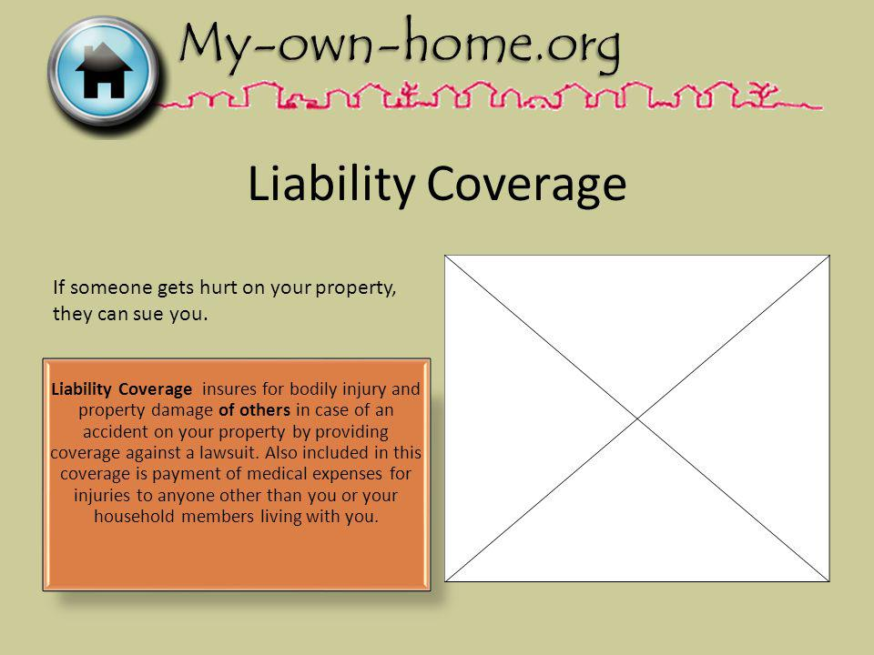 Liability Coverage Liability Coverage insures for bodily injury and property damage of others in case of an accident on your property by providing coverage against a lawsuit.