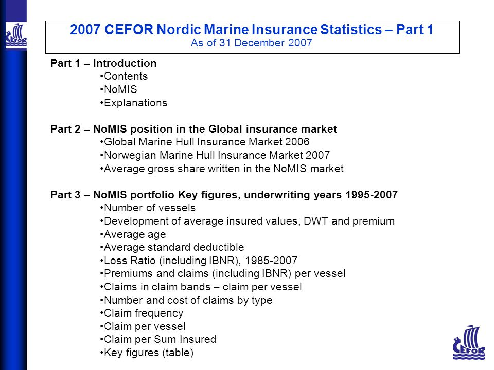 2007 CEFOR Nordic Marine Insurance Statistics – Part 1 As of 31 December 2007 Part 4 – Key figures by age group Distribution of number of vessels Claim frequency Claim per vessel Claim per Sum Insured Claim per DWT Loss Ratio Part 5 – Key figures by vessel type group Distribution of number of vessels Claims frequency Claim per vessel Claim per Sum Insured Claim per DWT Loss Ratio Legal disclaimer CEFOR provides the statistics material in this presentation for general information purposes only.