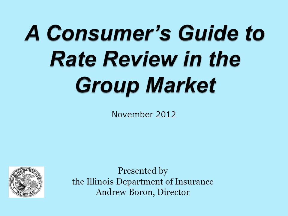 2 The Illinois Department of Insurance reviews fully-insured group health insurance rates; and You as a consumer can comment and be involved in the rate review process.