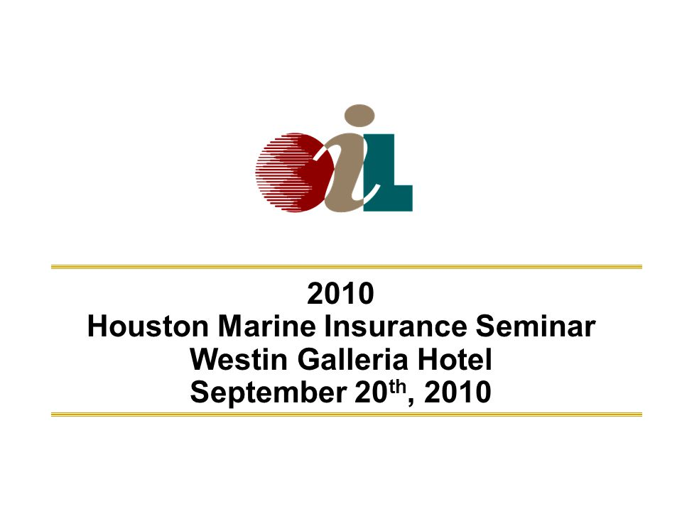 2010 Houston Marine Insurance Seminar Westin Galleria Hotel September 20 th, 2010 Marine Insurance Seminar - Sept 20, 2010Oil Insurance Limited1