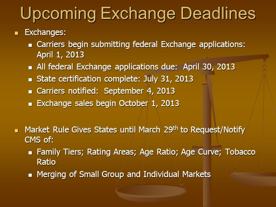 Upcoming Exchange Deadlines Exchanges: Exchanges: Carriers begin submitting federal Exchange applications: April 1, 2013 Carriers begin submitting federal Exchange applications: April 1, 2013 All federal Exchange applications due: April 30, 2013 All federal Exchange applications due: April 30, 2013 State certification complete: July 31, 2013 State certification complete: July 31, 2013 Carriers notified: September 4, 2013 Carriers notified: September 4, 2013 Exchange sales begin October 1, 2013 Exchange sales begin October 1, 2013 Market Rule Gives States until March 29 th to Request/Notify CMS of: Market Rule Gives States until March 29 th to Request/Notify CMS of: Family Tiers; Rating Areas; Age Ratio; Age Curve; Tobacco Ratio Family Tiers; Rating Areas; Age Ratio; Age Curve; Tobacco Ratio Merging of Small Group and Individual Markets Merging of Small Group and Individual Markets