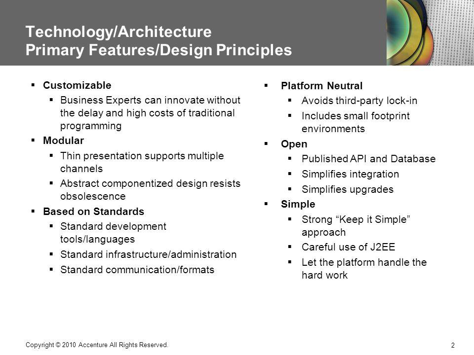 Technology/Architecture Primary Features/Design Principles 2 Copyright © 2010 Accenture All Rights Reserved. Customizable Business Experts can innovat