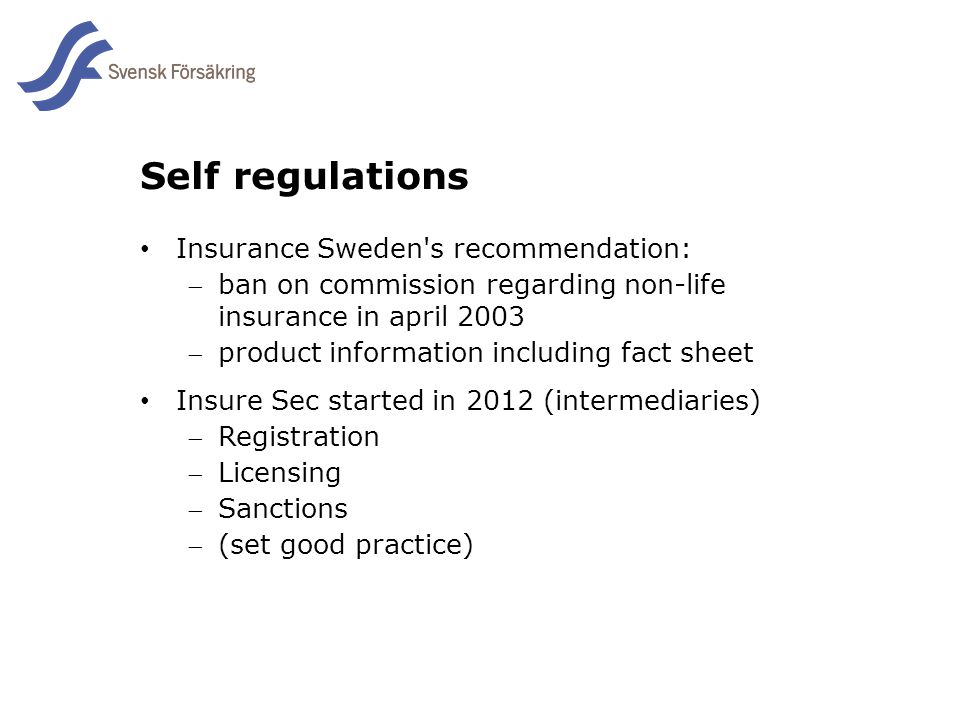 En del av svensk Försäkring i samverkan Self regulations Insurance Sweden s recommendation: ban on commission regarding non-life insurance in april 2003 product information including fact sheet Insure Sec started in 2012 (intermediaries) Registration Licensing Sanctions (set good practice)