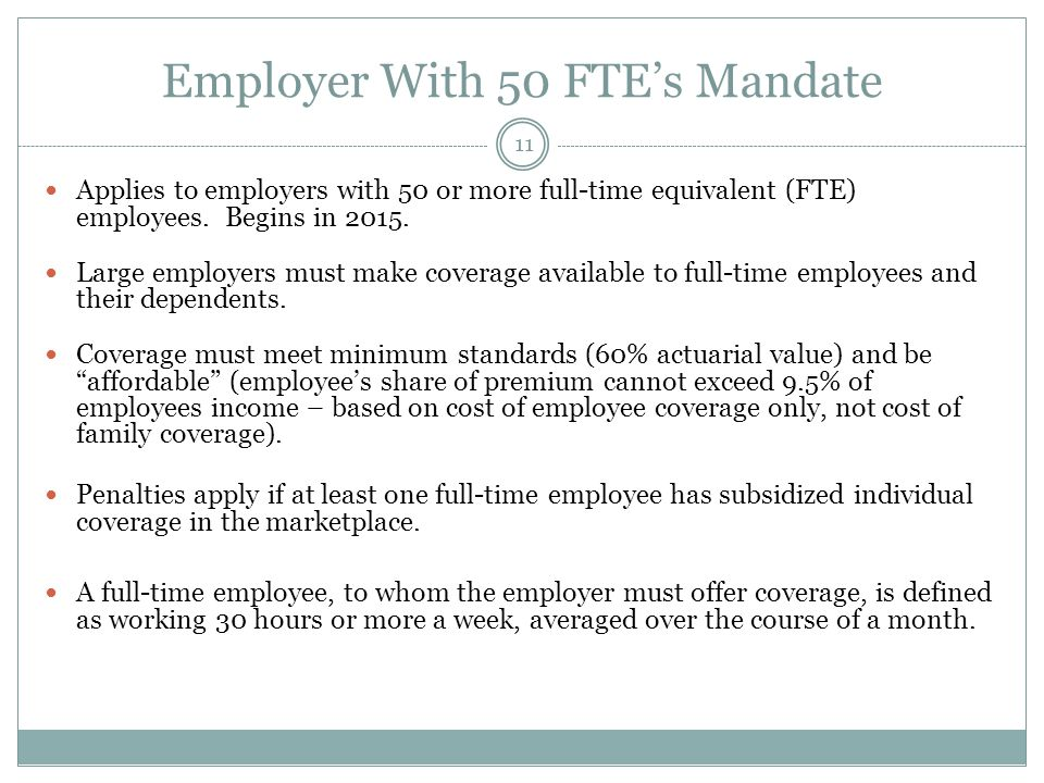 Employer With 50 FTEs Mandate 11 Applies to employers with 50 or more full-time equivalent (FTE) employees. Begins in 2015. Large employers must make