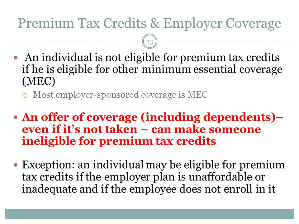 Premium Tax Credits & Employer Coverage 13 An individual is not eligible for premium tax credits if he is eligible for other minimum essential coverage (MEC) Most employer-sponsored coverage is MEC An offer of coverage (including dependents)– even if its not taken – can make someone ineligible for premium tax credits Exception: an individual may be eligible for premium tax credits if the employer plan is unaffordable or inadequate and if the employee does not enroll in it
