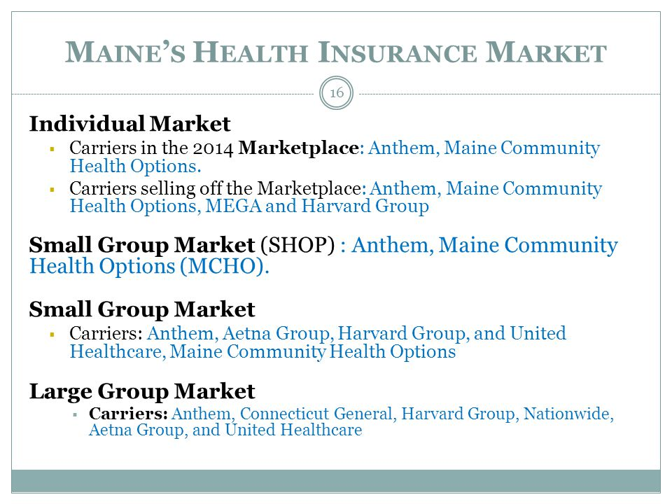 M AINE S H EALTH I NSURANCE M ARKET Individual Market Carriers in the 2014 Marketplace: Anthem, Maine Community Health Options.