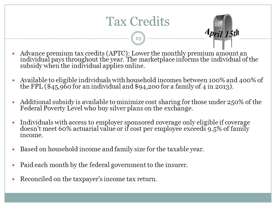 Tax Credits Advance premium tax credits (APTC): Lower the monthly premium amount an individual pays throughout the year. The marketplace informs the i