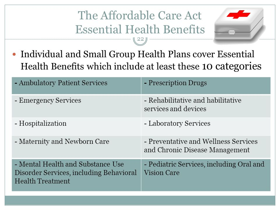 The Affordable Care Act Essential Health Benefits Individual and Small Group Health Plans cover Essential Health Benefits which include at least these 10 categories - Ambulatory Patient Services- Prescription Drugs - Emergency Services- Rehabilitative and habilitative services and devices - Hospitalization- Laboratory Services - Maternity and Newborn Care- Preventative and Wellness Services and Chronic Disease Management - Mental Health and Substance Use Disorder Services, including Behavioral Health Treatment - Pediatric Services, including Oral and Vision Care 22