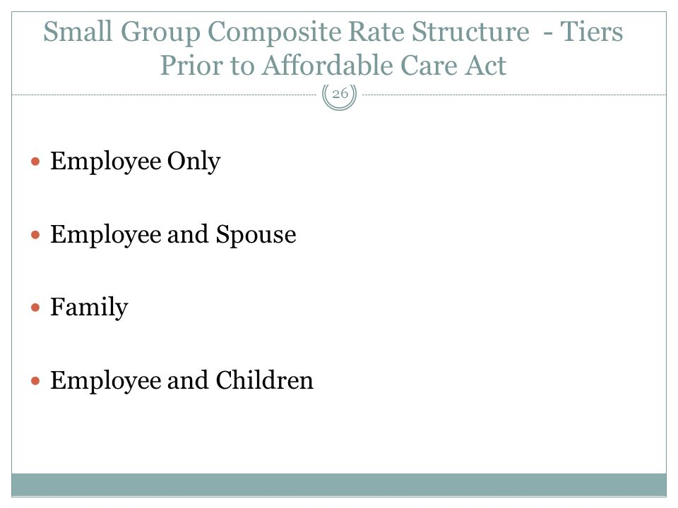 Small Group Composite Rate Structure - Tiers Prior to Affordable Care Act 26 Employee Only Employee and Spouse Family Employee and Children