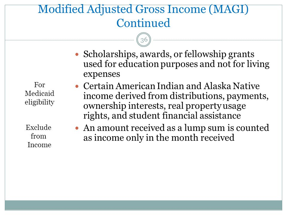 Modified Adjusted Gross Income (MAGI) Continued 36 Scholarships, awards, or fellowship grants used for education purposes and not for living expenses Certain American Indian and Alaska Native income derived from distributions, payments, ownership interests, real property usage rights, and student financial assistance An amount received as a lump sum is counted as income only in the month received For Medicaid eligibility Exclude from Income