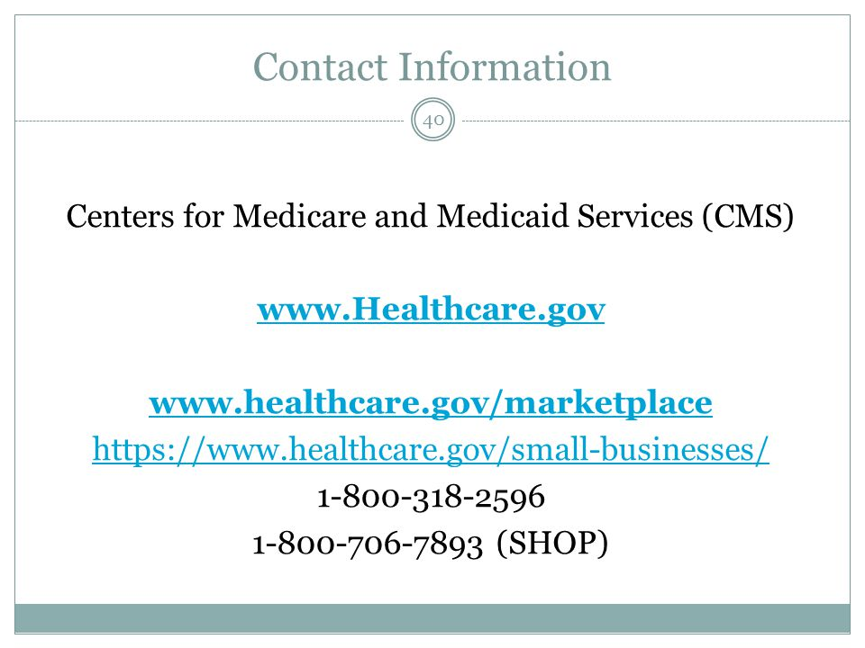Contact Information Centers for Medicare and Medicaid Services (CMS) www.Healthcare.gov www.healthcare.gov/marketplace https://www.healthcare.gov/small-businesses/ 1-800-318-2596 1-800-706-7893 (SHOP) 40
