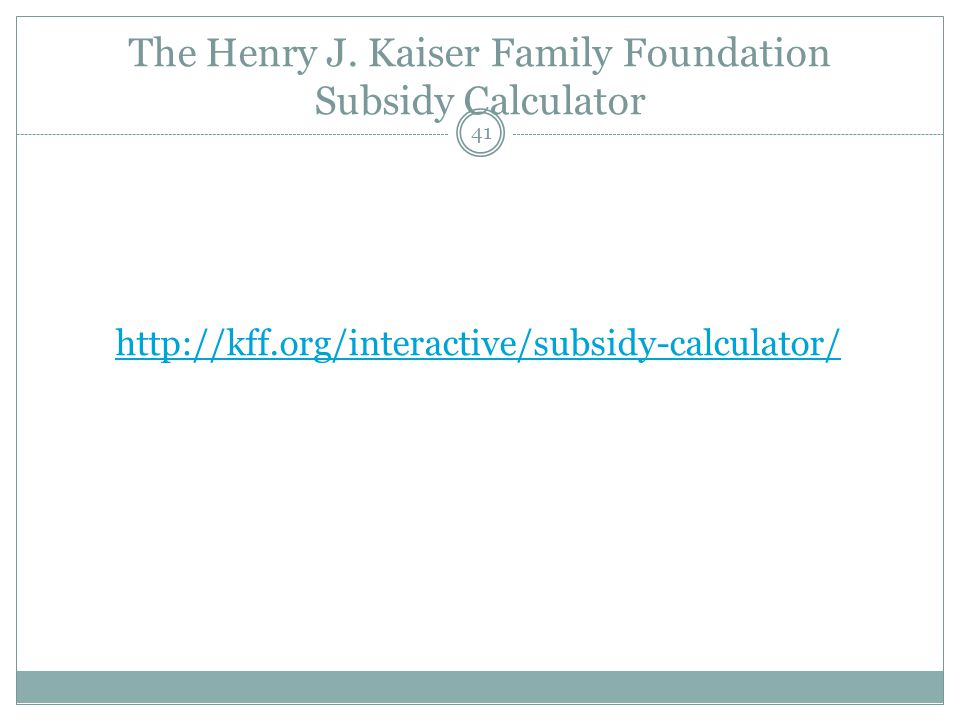 The Henry J. Kaiser Family Foundation Subsidy Calculator 41 http://kff.org/interactive/subsidy-calculator/