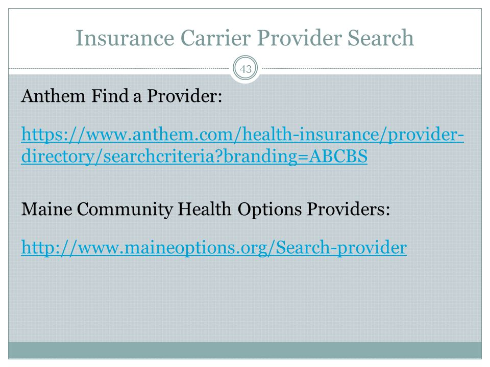 Insurance Carrier Provider Search 43 Anthem Find a Provider: https://www.anthem.com/health-insurance/provider- directory/searchcriteria branding=ABCBS Maine Community Health Options Providers: http://www.maineoptions.org/Search-provider