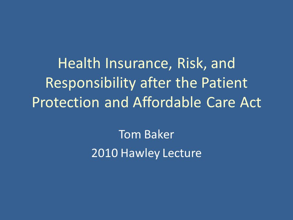 Health Insurance, Risk, and Responsibility after the Patient Protection and Affordable Care Act Tom Baker 2010 Hawley Lecture