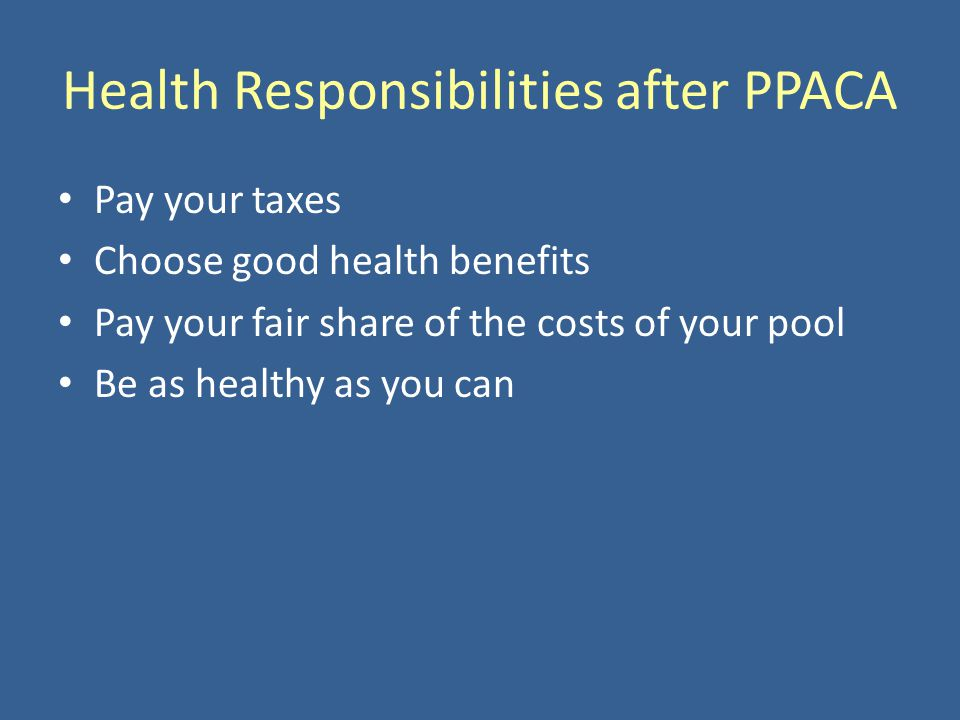 Health Responsibilities after PPACA Pay your taxes Choose good health benefits Pay your fair share of the costs of your pool Be as healthy as you can