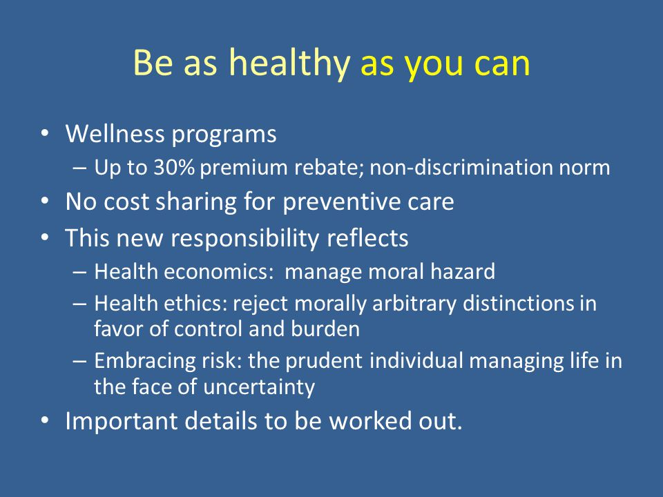 Be as healthy as you can Wellness programs – Up to 30% premium rebate; non-discrimination norm No cost sharing for preventive care This new responsibility reflects – Health economics: manage moral hazard – Health ethics: reject morally arbitrary distinctions in favor of control and burden – Embracing risk: the prudent individual managing life in the face of uncertainty Important details to be worked out.