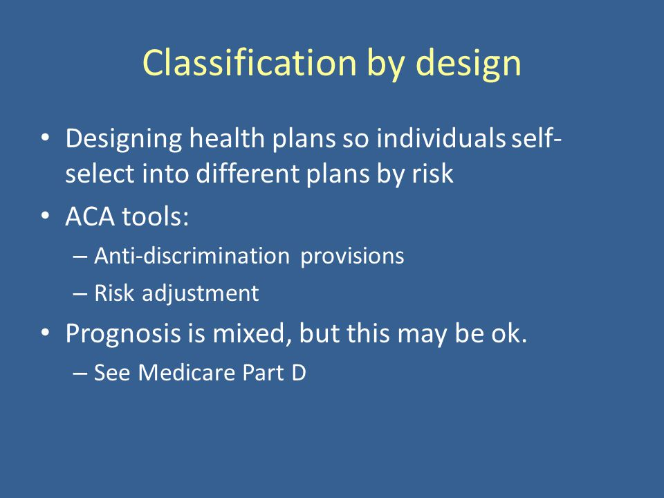 Classification by design Designing health plans so individuals self- select into different plans by risk ACA tools: – Anti-discrimination provisions – Risk adjustment Prognosis is mixed, but this may be ok.