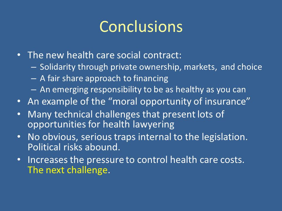 Conclusions The new health care social contract: – Solidarity through private ownership, markets, and choice – A fair share approach to financing – An emerging responsibility to be as healthy as you can An example of the moral opportunity of insurance Many technical challenges that present lots of opportunities for health lawyering No obvious, serious traps internal to the legislation.