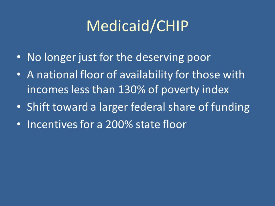 Medicaid/CHIP No longer just for the deserving poor A national floor of availability for those with incomes less than 130% of poverty index Shift toward a larger federal share of funding Incentives for a 200% state floor
