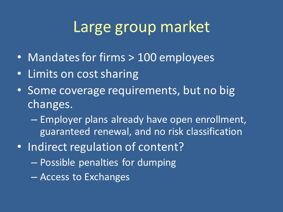 Large group market Mandates for firms > 100 employees Limits on cost sharing Some coverage requirements, but no big changes. – Employer plans already
