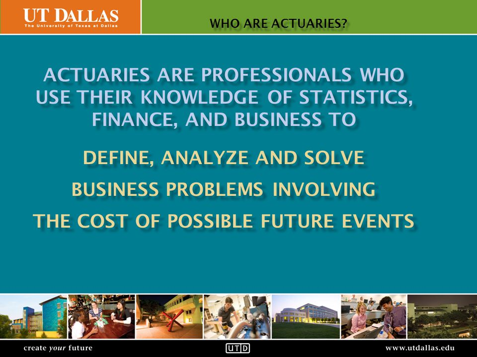 Office of Communications create your futurewww.utdallas.edu WHAT ACTUARIES DO: CONSULTING ACTUARIES (CONT) create your futurewww.utdallas.edu