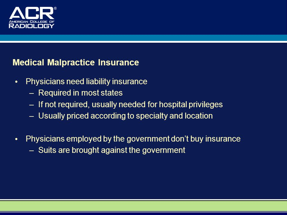 Medical Malpractice Insurance Physicians need liability insurance –Required in most states –If not required, usually needed for hospital privileges –Usually priced according to specialty and location Physicians employed by the government dont buy insurance –Suits are brought against the government