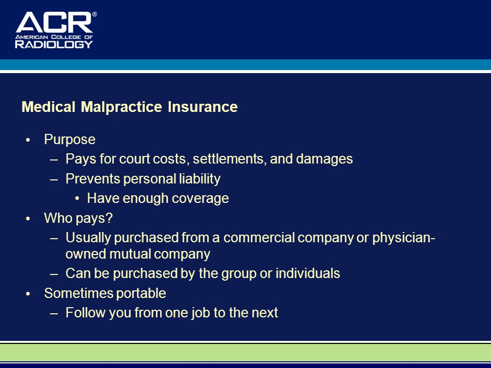 Medical Malpractice Insurance Purpose –Pays for court costs, settlements, and damages –Prevents personal liability Have enough coverage Who pays? –Usu