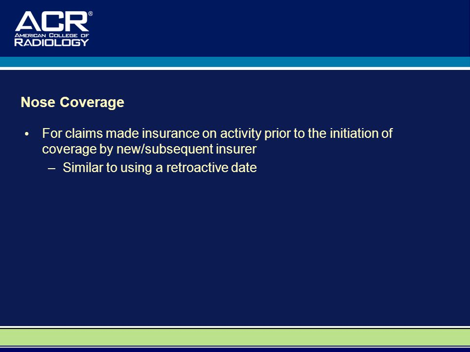 Nose Coverage For claims made insurance on activity prior to the initiation of coverage by new/subsequent insurer –Similar to using a retroactive date