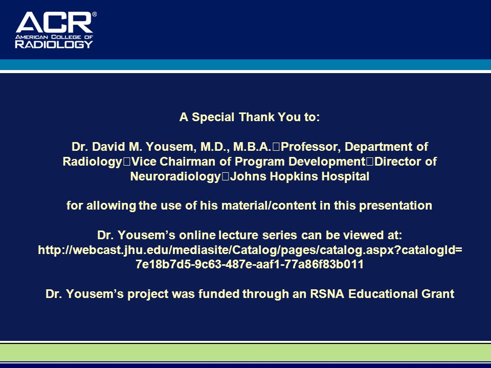 A Special Thank You to: Dr. David M. Yousem, M.D., M.B.A. Professor, Department of Radiology Vice Chairman of Program Development Director of Neurorad