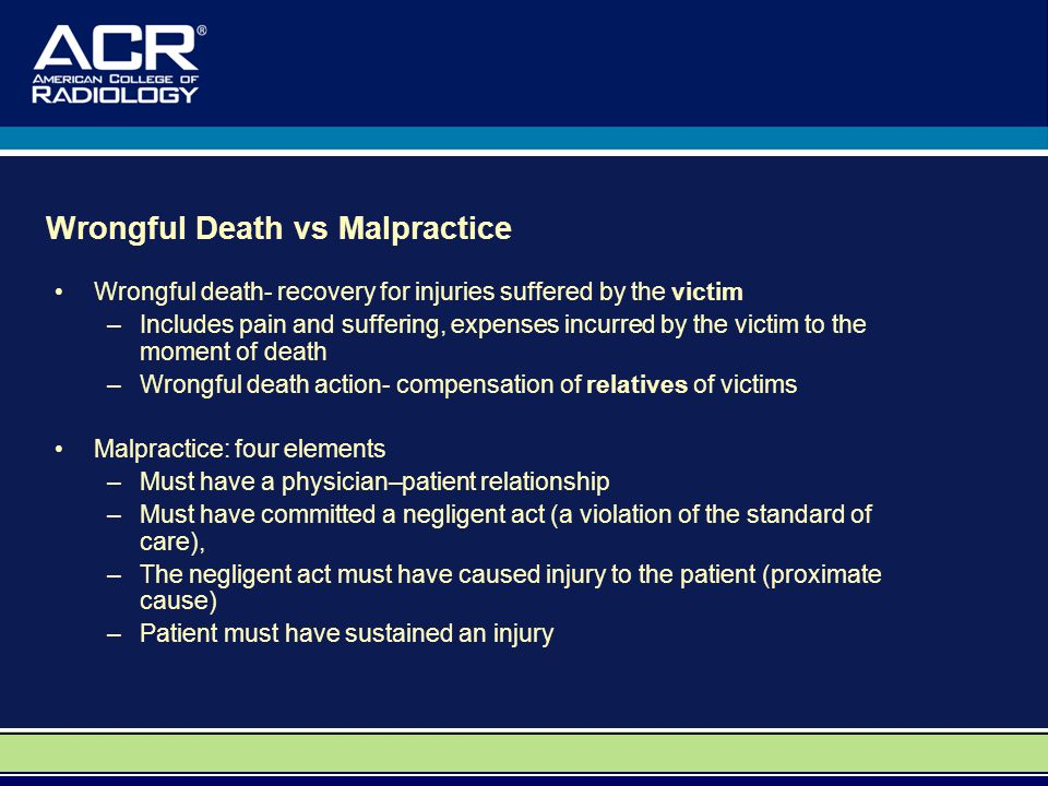 Wrongful Death vs Malpractice Wrongful death- recovery for injuries suffered by the victim –Includes pain and suffering, expenses incurred by the victim to the moment of death –Wrongful death action- compensation of relatives of victims Malpractice: four elements –Must have a physician–patient relationship –Must have committed a negligent act (a violation of the standard of care), –The negligent act must have caused injury to the patient (proximate cause) –Patient must have sustained an injury