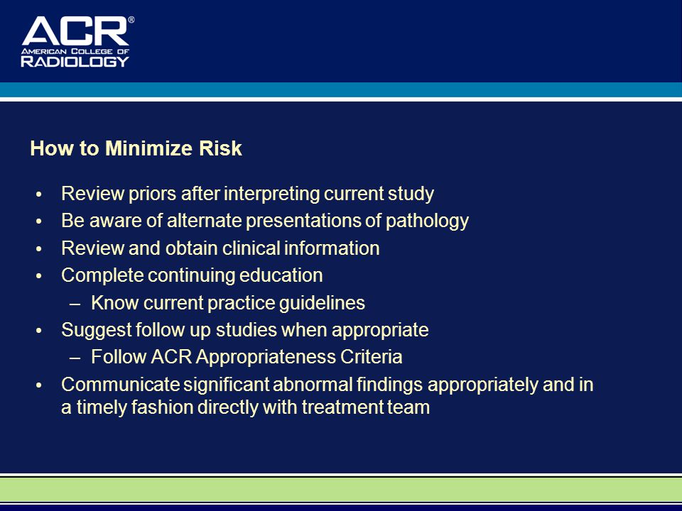 How to Minimize Risk Review priors after interpreting current study Be aware of alternate presentations of pathology Review and obtain clinical inform