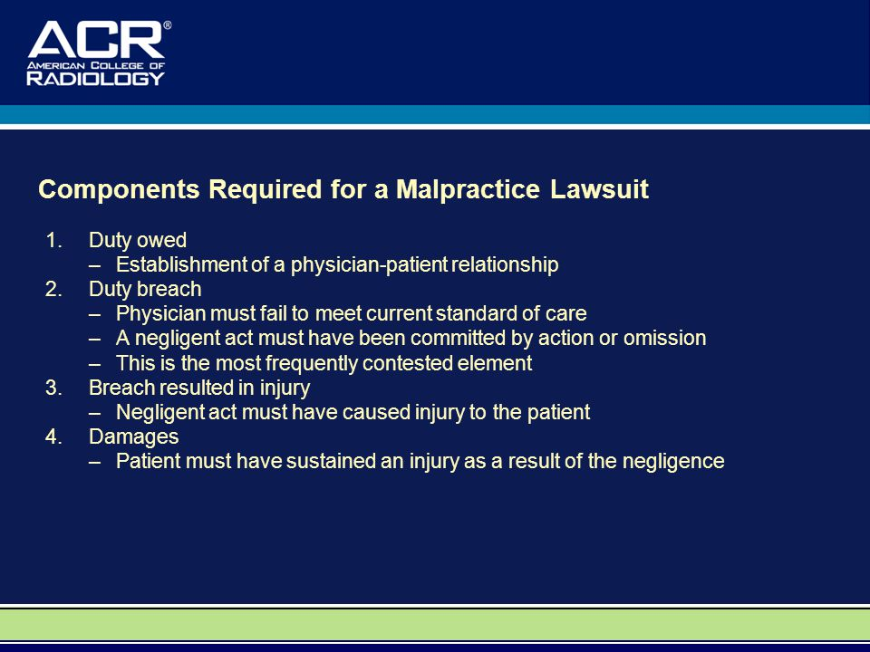 Components Required for a Malpractice Lawsuit 1.Duty owed –Establishment of a physician-patient relationship 2.Duty breach –Physician must fail to meet current standard of care –A negligent act must have been committed by action or omission –This is the most frequently contested element 3.Breach resulted in injury –Negligent act must have caused injury to the patient 4.Damages –Patient must have sustained an injury as a result of the negligence