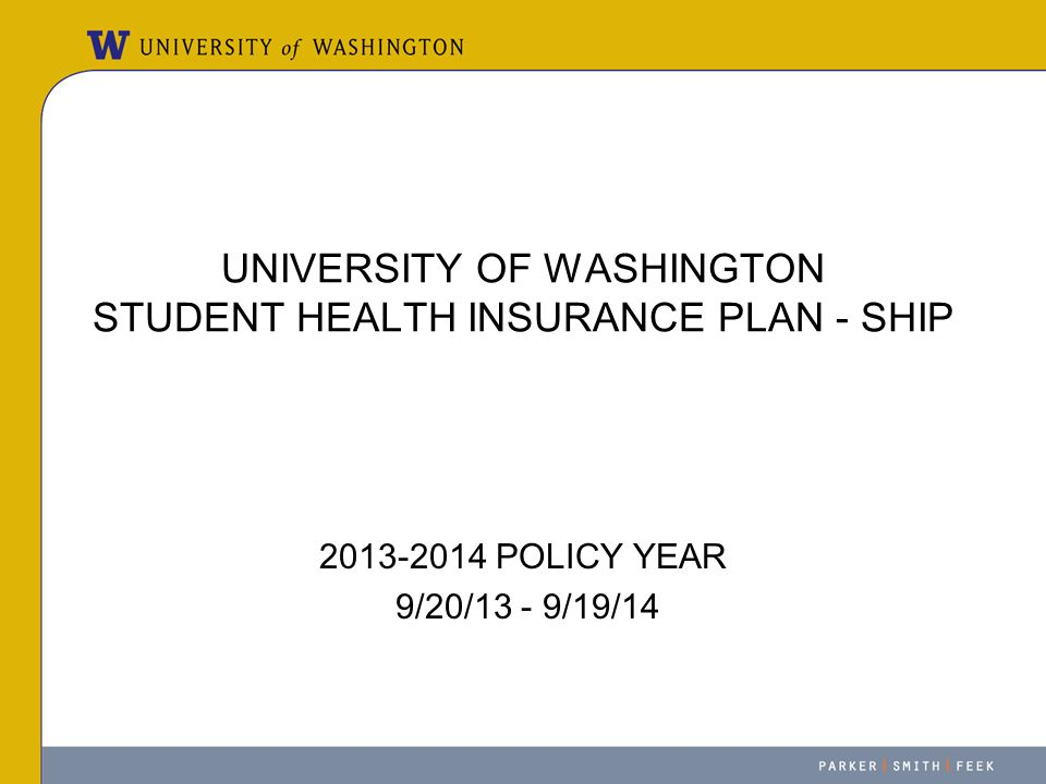 UNIVERSITY OF WASHINGTON STUDENT HEALTH INSURANCE PLAN - SHIP 2013-2014 POLICY YEAR 9/20/13 - 9/19/14